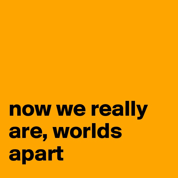 now we really are, worlds apart