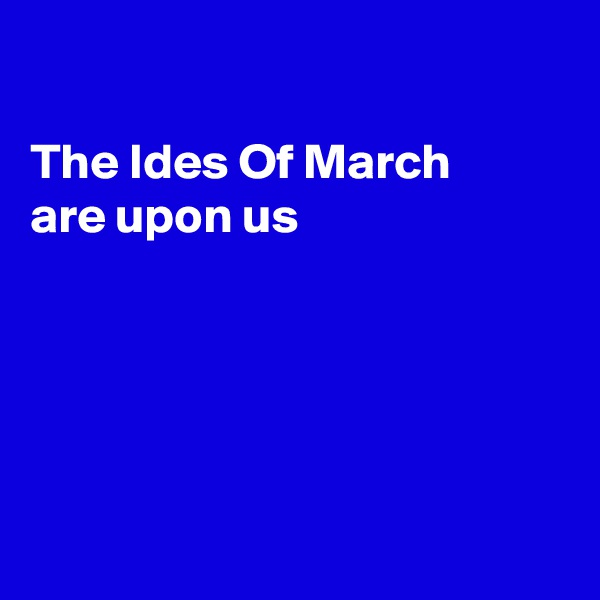 The Ides Of March  are upon us