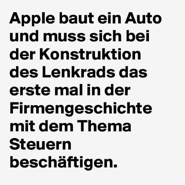 Apple baut ein Auto und muss sich bei der Konstruktion des Lenkrads das erste mal in der Firmengeschichte mit dem Thema Steuern beschäftigen.