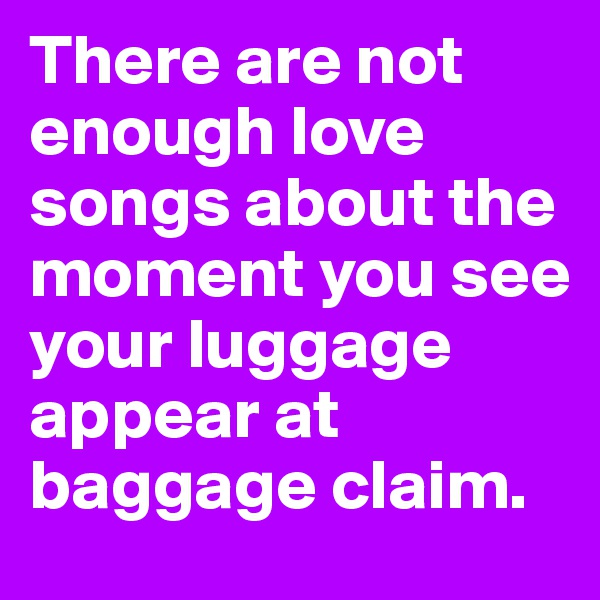 There are not enough love songs about the moment you see your luggage appear at baggage claim.
