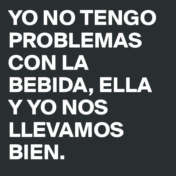 YO NO TENGO PROBLEMAS CON LA BEBIDA, ELLA Y YO NOS LLEVAMOS BIEN.