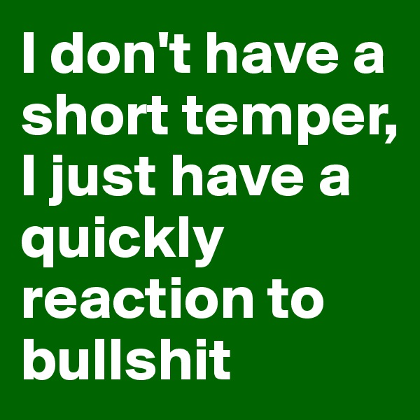 I don't have a short temper, I just have a quickly reaction to bullshit