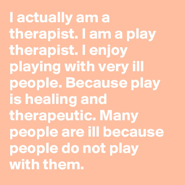 I actually am a therapist. I am a play therapist. I enjoy playing with very ill people. Because play is healing and therapeutic. Many people are ill because people do not play with them.