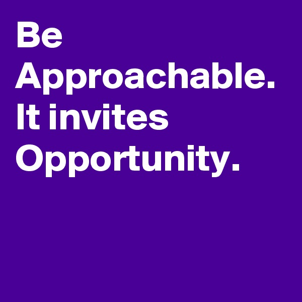 Be Approachable. It invites Opportunity.