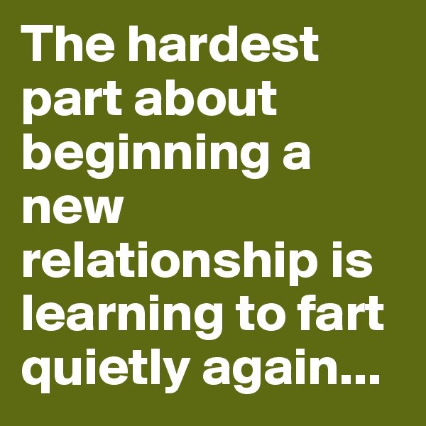 The hardest part about beginning a new relationship is learning to fart quietly again...