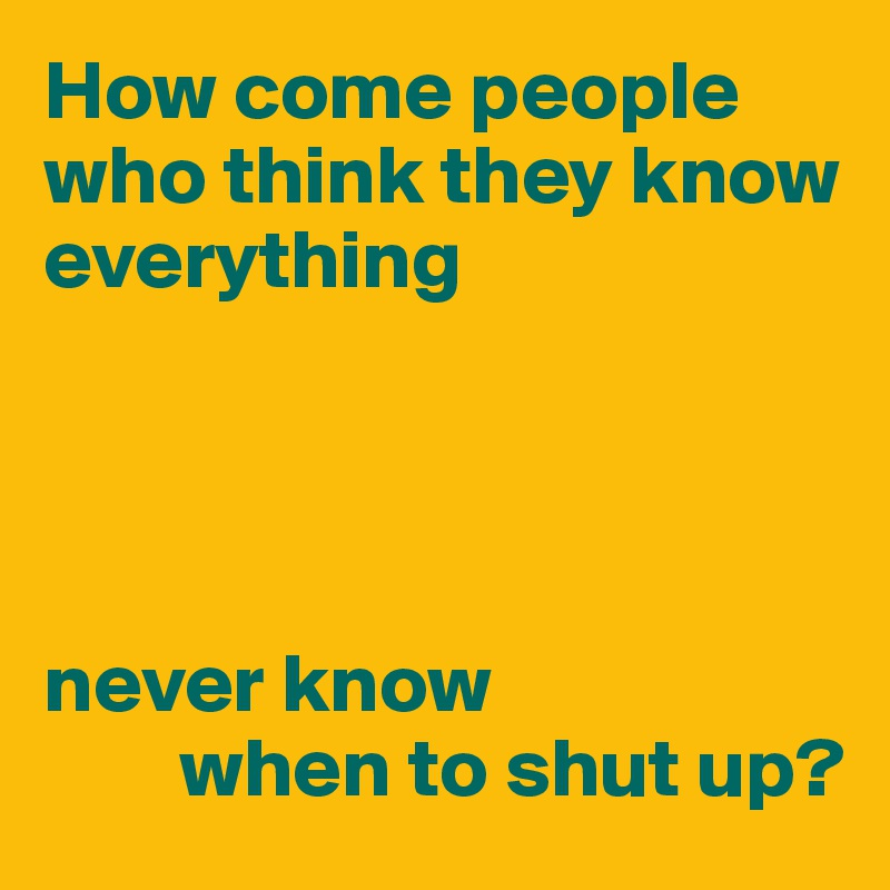 How come people who think they know everything     never know         when to shut up?