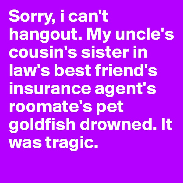 Sorry, i can't hangout. My uncle's cousin's sister in law's best friend's insurance agent's roomate's pet goldfish drowned. It was tragic.