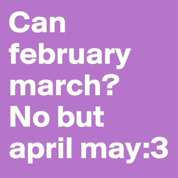 Can february march?  No but april may:3