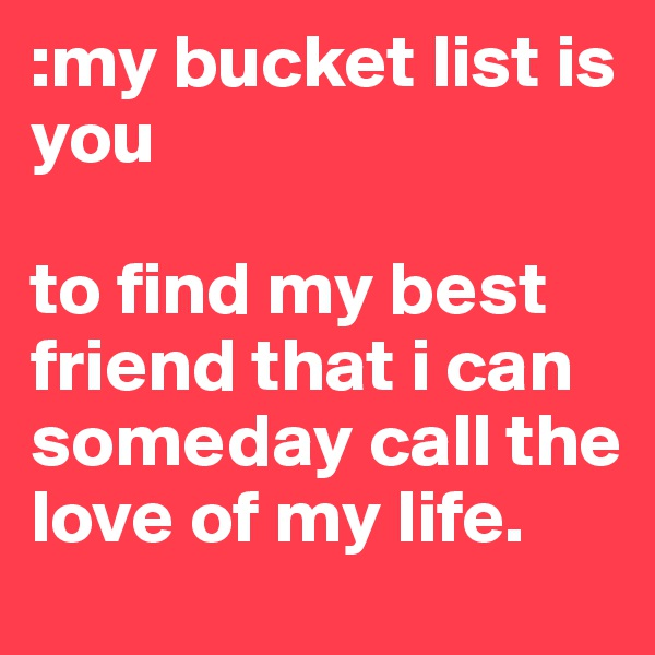 :my bucket list is you   to find my best friend that i can someday call the love of my life.