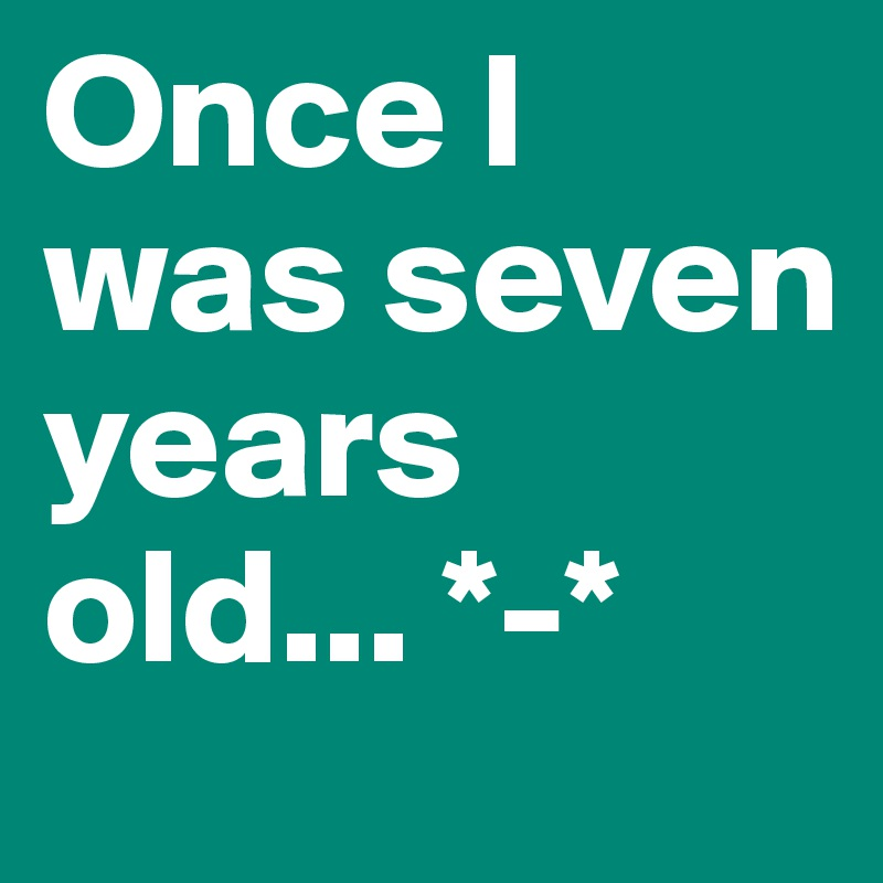 Once I was seven years old... *-*