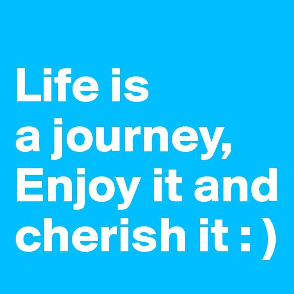 Life is  a journey,  Enjoy it and cherish it : )