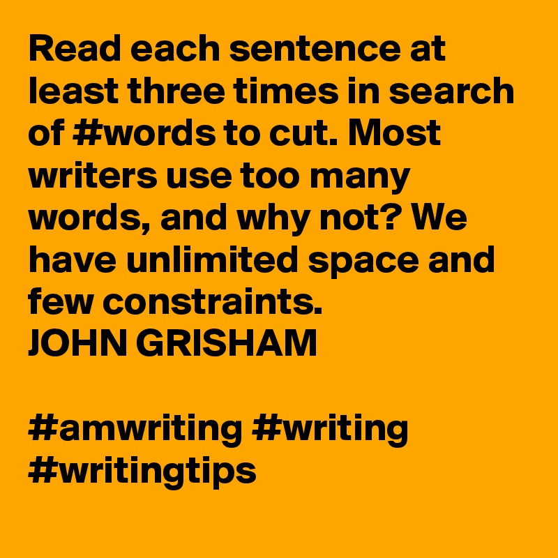 Read each sentence at least three times in search of #words to cut. Most writers use too many words, and why not? We have unlimited space and few constraints. JOHN GRISHAM  #amwriting #writing #writingtips