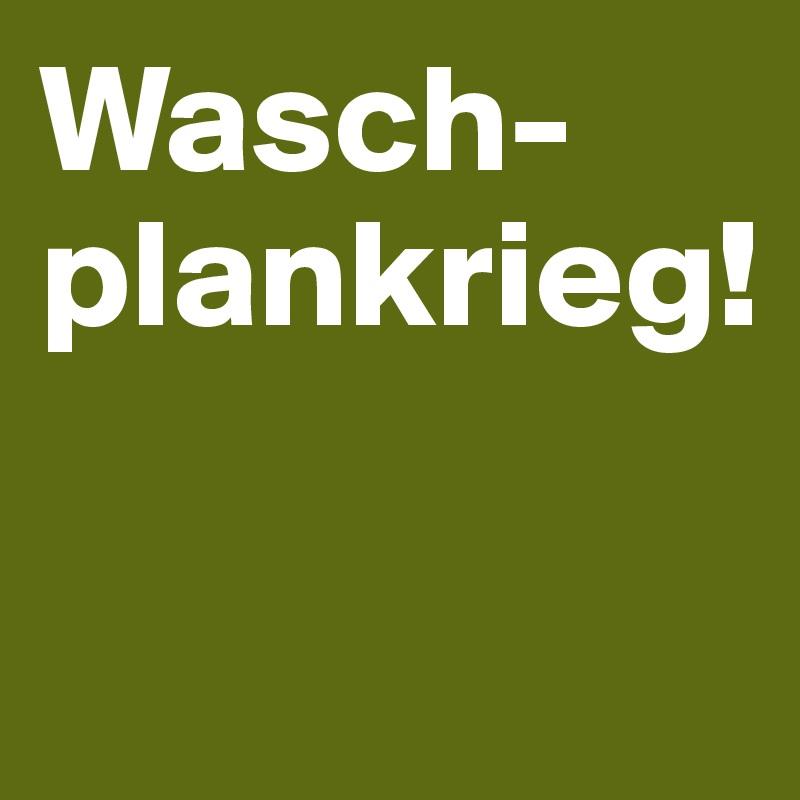Wasch-plankrieg!