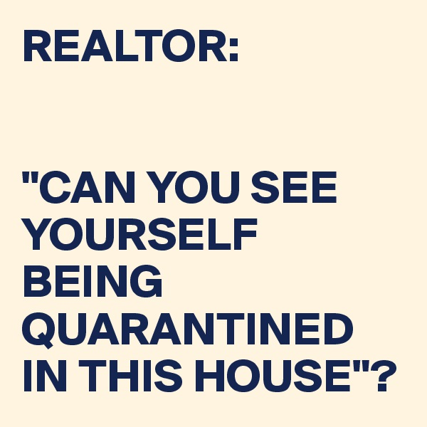 """REALTOR:   """"CAN YOU SEE YOURSELF BEING QUARANTINED IN THIS HOUSE""""?"""