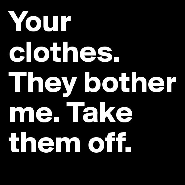 Your clothes. They bother me. Take them off.