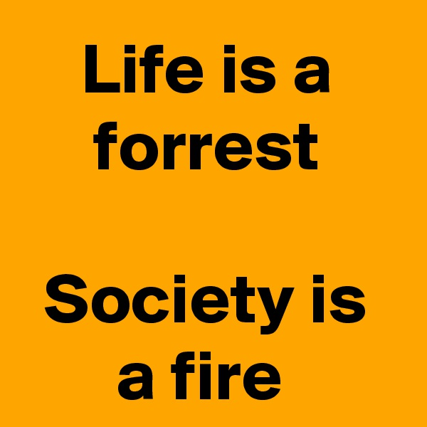 Life is a forrest  Society is a fire