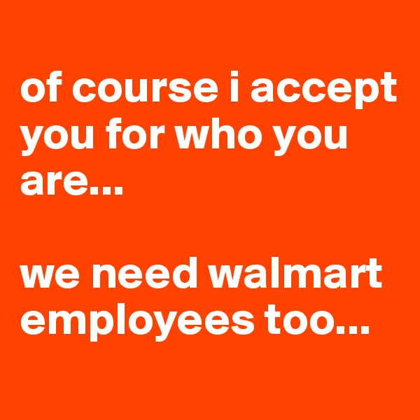 of course i accept you for who you are...  we need walmart employees too...