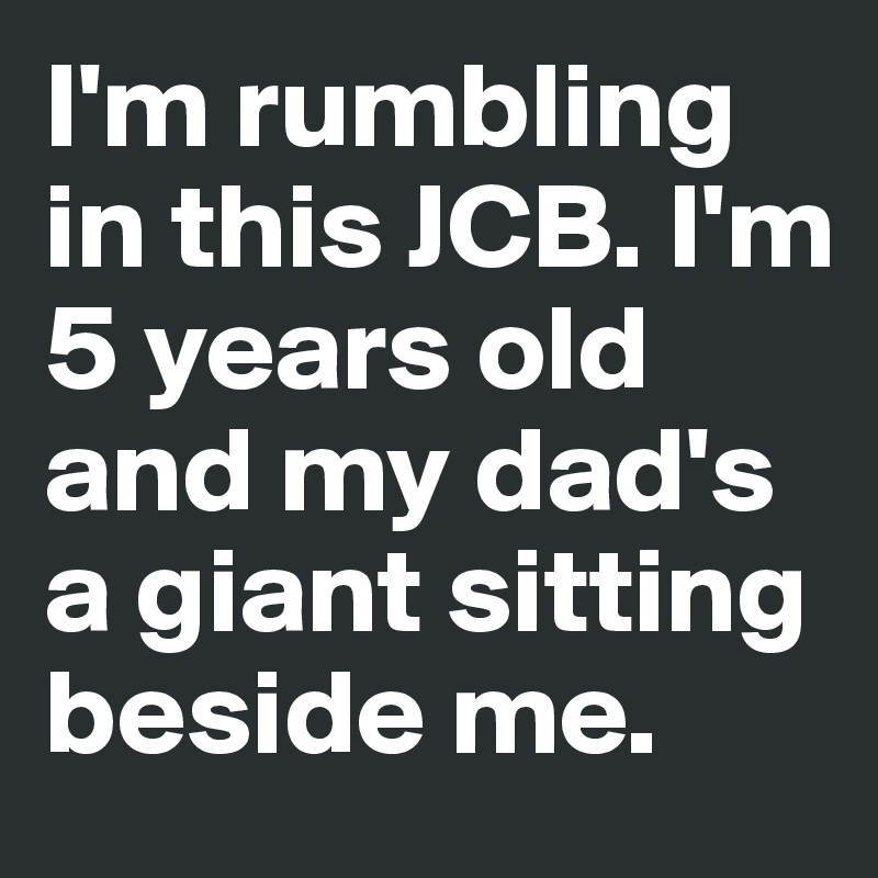 I'm rumbling in this JCB. I'm 5 years old and my dad's a giant sitting beside me.
