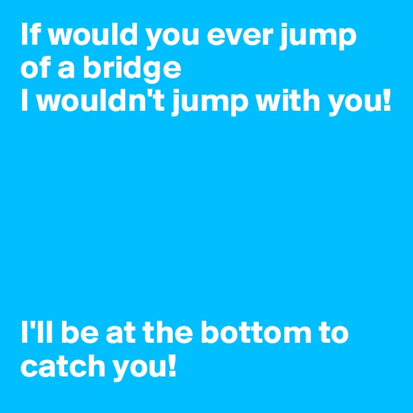 If would you ever jump of a bridge I wouldn't jump with you!        I'll be at the bottom to catch you!