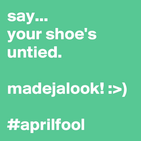 say... your shoe's untied.  madejalook! :>)  #aprilfool