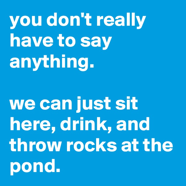 you don't really have to say anything.  we can just sit here, drink, and throw rocks at the pond.