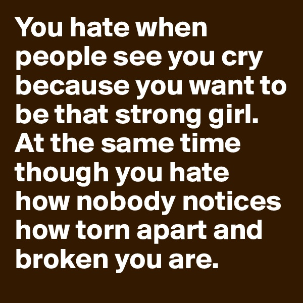 You hate when people see you cry because you want to be that strong girl. At the same time though you hate how nobody notices how torn apart and broken you are.