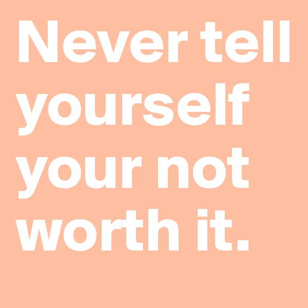 Never tell yourself your not worth it.