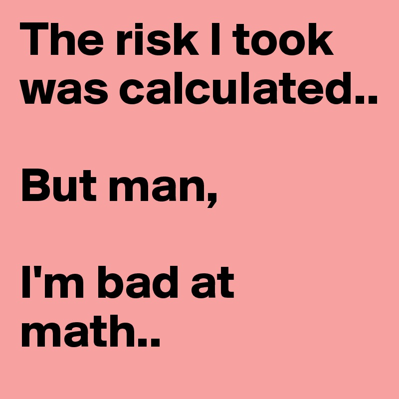 The risk I took was calculated..  But man,   I'm bad at math..