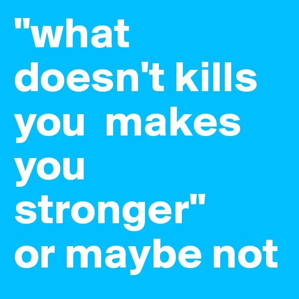 """""""what doesn't kills you  makes you stronger"""" or maybe not"""