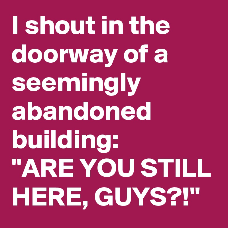 """I shout in the doorway of a seemingly abandoned building: """"ARE YOU STILL HERE, GUYS?!"""""""