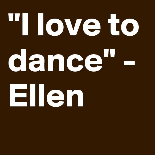 """""""I love to dance"""" - Ellen"""