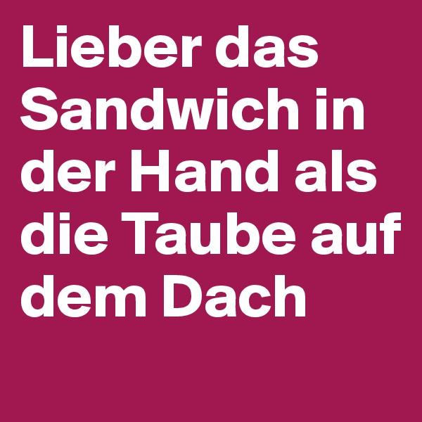 Lieber das Sandwich in der Hand als die Taube auf dem Dach