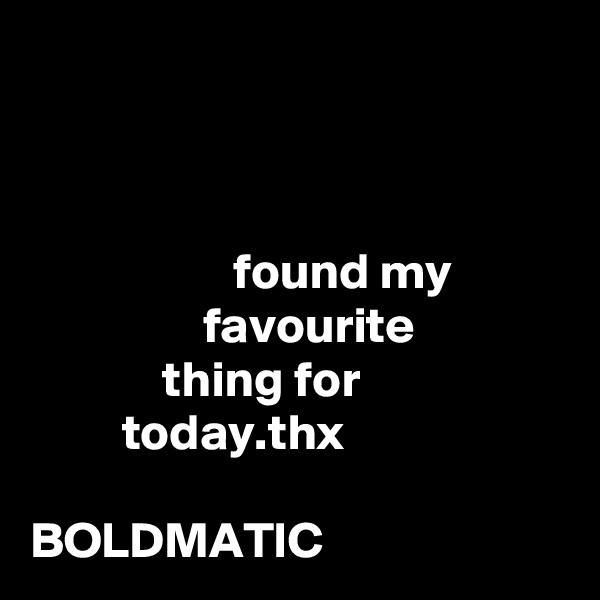 found my                   favourite               thing for           today.thx  BOLDMATIC
