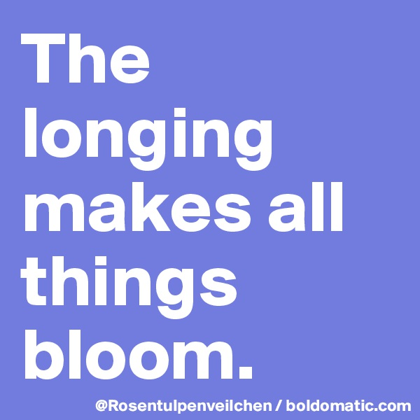 The longing makes all things bloom.