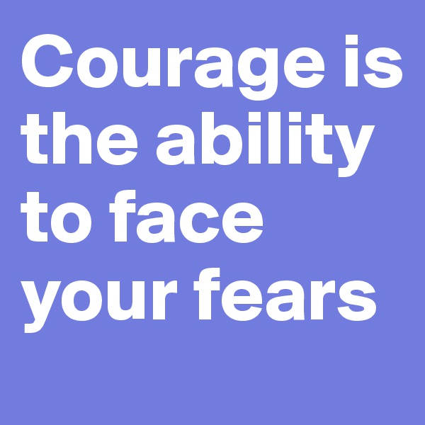 Courage is the ability to face your fears