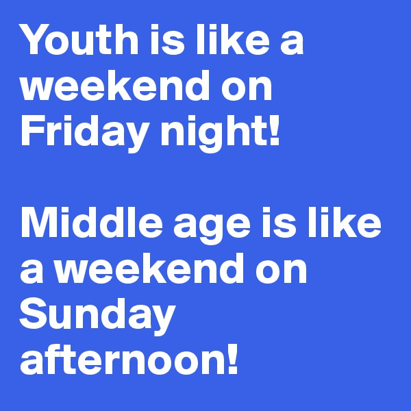 Youth is like a weekend on Friday night!   Middle age is like a weekend on Sunday afternoon!