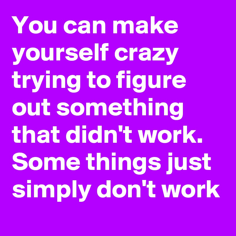 You can make yourself crazy trying to figure out something that didn't work. Some things just simply don't work