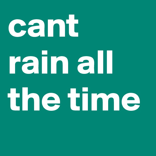 cant rain all the time