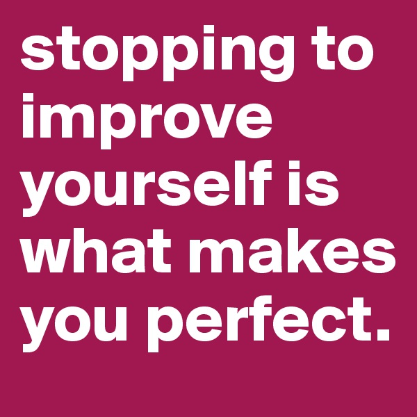 stopping to improve yourself is what makes you perfect.