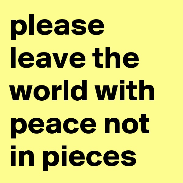 please leave the world with peace not in pieces
