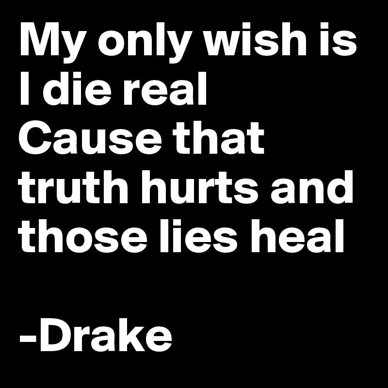 My only wish is I die real Cause that truth hurts and those lies heal  -Drake