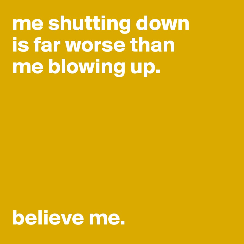 me shutting down  is far worse than  me blowing up.        believe me.