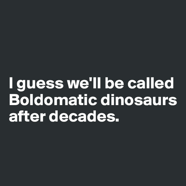 I guess we'll be called Boldomatic dinosaurs after decades.
