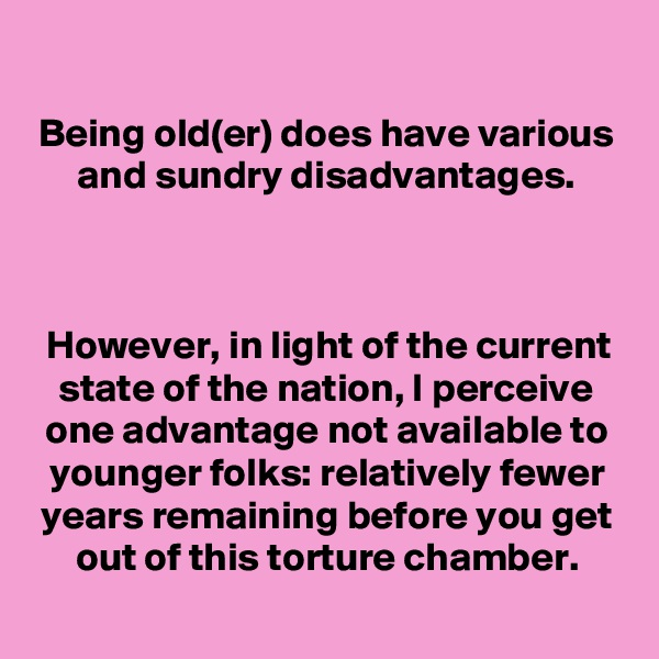Being old(er) does have various and sundry disadvantages.    However, in light of the current state of the nation, I perceive one advantage not available to younger folks: relatively fewer years remaining before you get out of this torture chamber.