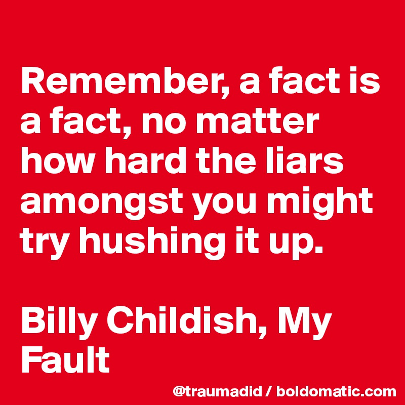 Remember, a fact is a fact, no matter how hard the liars amongst you might try hushing it up.  Billy Childish, My Fault