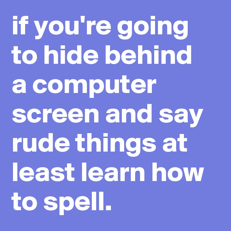 if you re going to hide behind a computer screen and say rude things