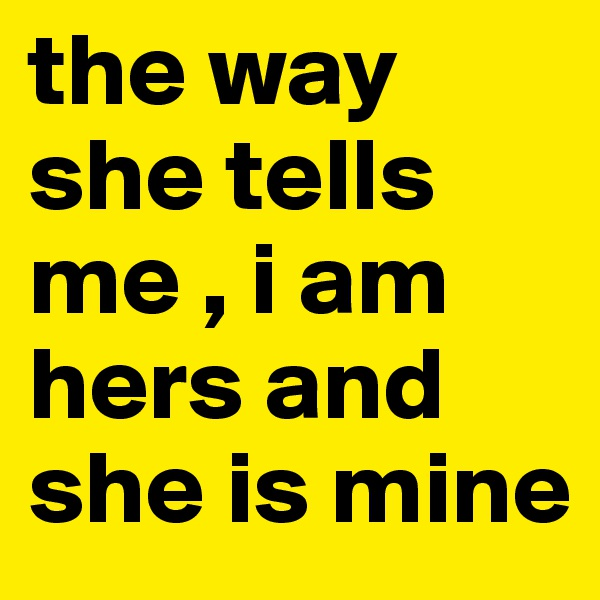 the way she tells me , i am hers and she is mine