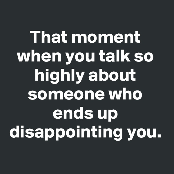 That moment when you talk so highly about someone who ends up disappointing you.