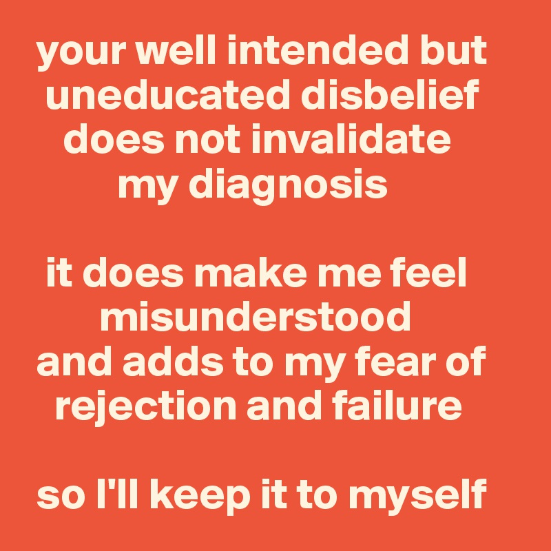 your well intended but   uneducated disbelief     does not invalidate            my diagnosis    it does make me feel          misunderstood   and adds to my fear of     rejection and failure   so I'll keep it to myself
