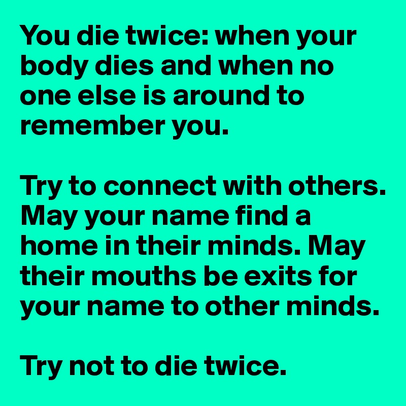 You die twice: when your body dies and when no one else is around to remember you.   Try to connect with others. May your name find a home in their minds. May their mouths be exits for your name to other minds.   Try not to die twice.